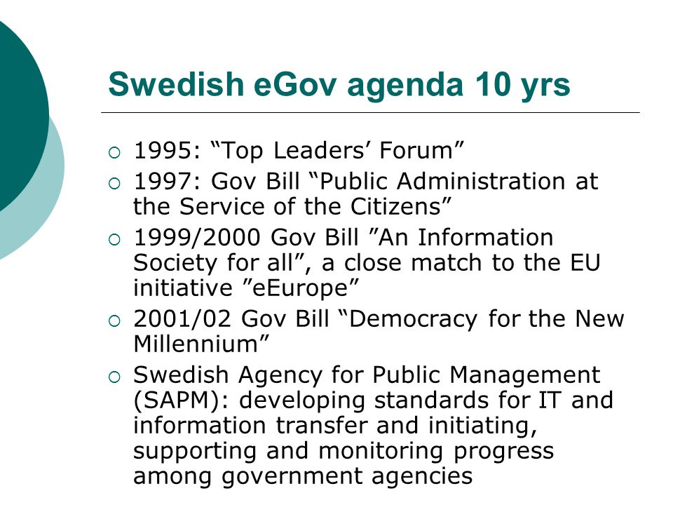 Swedish eGov agenda 10 yrs  1995: Top Leaders' Forum  1997: Gov Bill Public Administration at the Service of the Citizens  1999/2000 Gov Bill An Information Society for all , a close match to the EU initiative eEurope  2001/02 Gov Bill Democracy for the New Millennium  Swedish Agency for Public Management (SAPM): developing standards for IT and information transfer and initiating, supporting and monitoring progress among government agencies