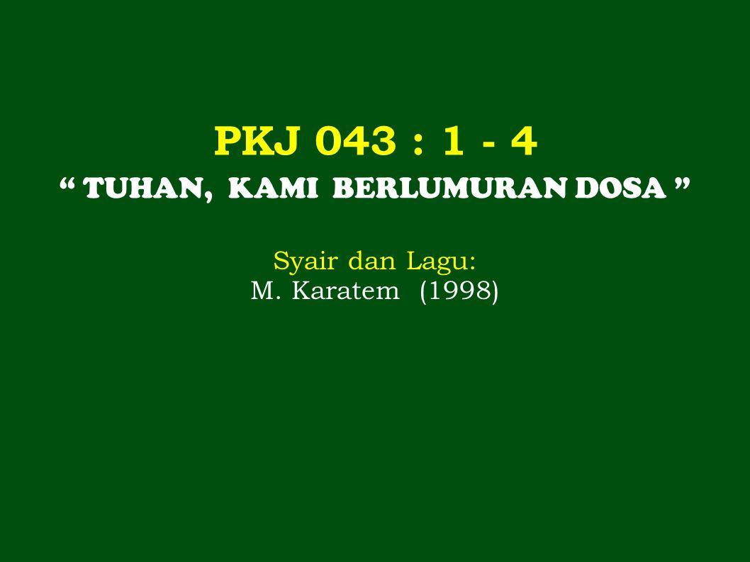 PKJ 043 : 1 - 4 TUHAN, KAMI BERLUMURAN DOSA Syair dan Lagu: M. Karatem (1998)
