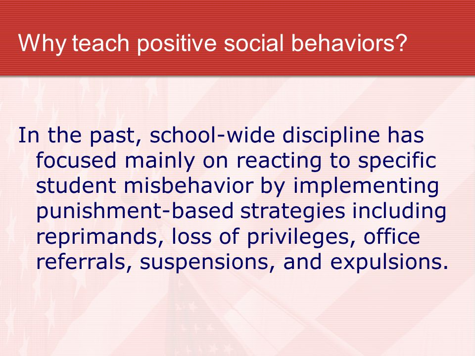 Why teach positive social behaviors? In the past, school-wide discipline has focused mainly on reacting to specific student misbehavior by implementin