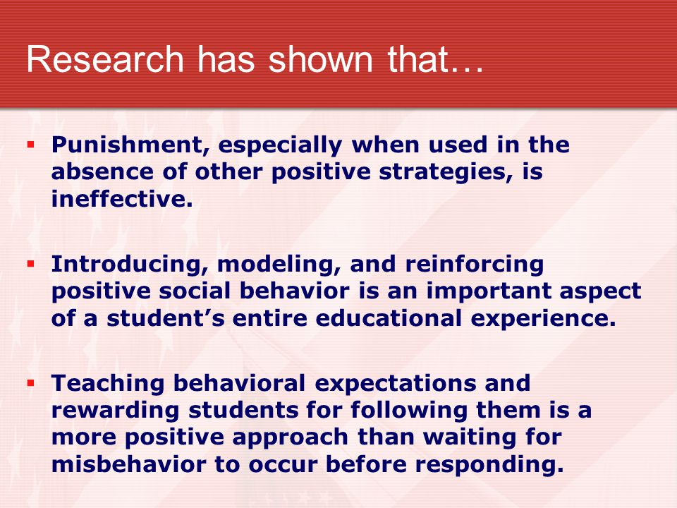 Research has shown that…  Punishment, especially when used in the absence of other positive strategies, is ineffective.  Introducing, modeling, and