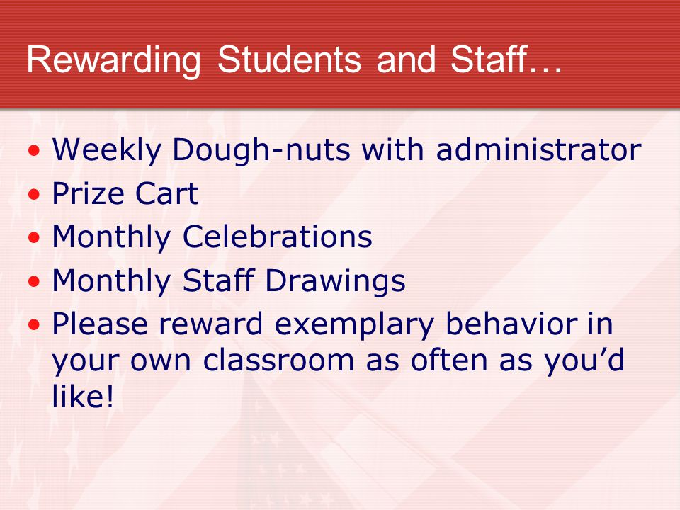 Rewarding Students and Staff… Weekly Dough-nuts with administrator Prize Cart Monthly Celebrations Monthly Staff Drawings Please reward exemplary beha