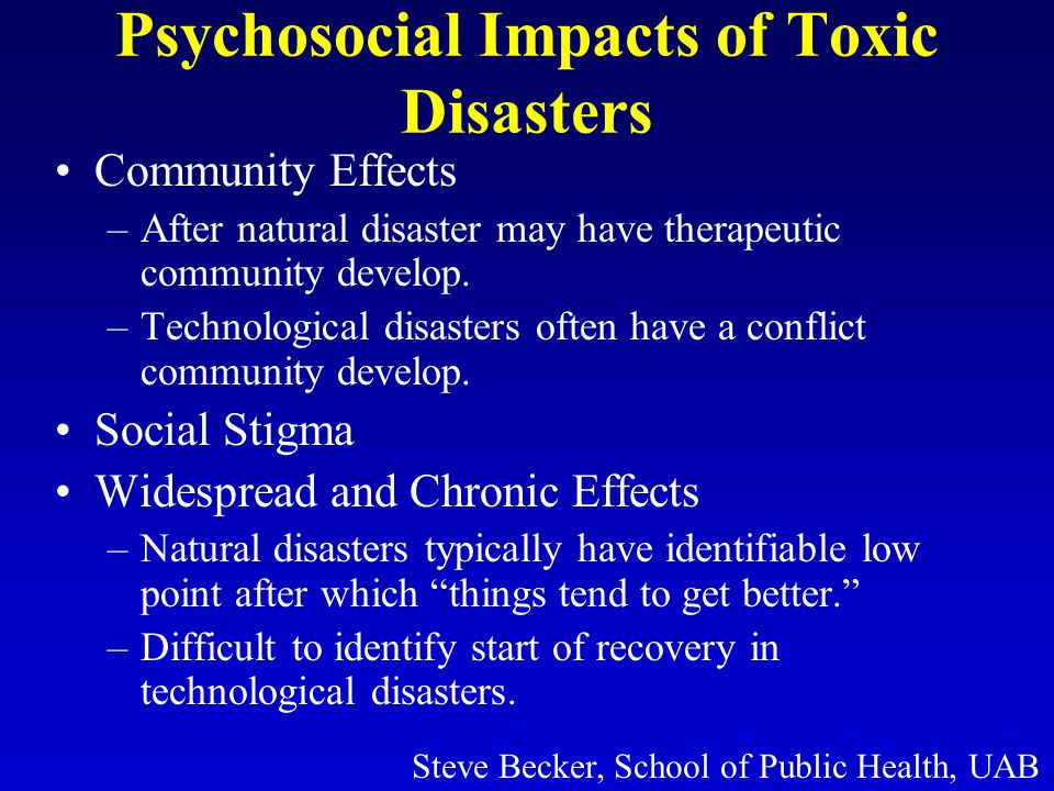 Psychosocial Impacts of Toxic Disasters Community Effects –After natural disaster may have therapeutic community develop.