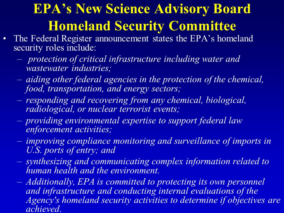 EPA's New Science Advisory Board Homeland Security Committee The Federal Register announcement states the EPA's homeland security roles include: – protection of critical infrastructure including water and wastewater industries; –aiding other federal agencies in the protection of the chemical, food, transportation, and energy sectors; –responding and recovering from any chemical, biological, radiological, or nuclear terrorist events; –providing environmental expertise to support federal law enforcement activities; –improving compliance monitoring and surveillance of imports in U.S.