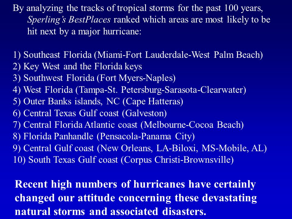 By analyzing the tracks of tropical storms for the past 100 years, Sperling's BestPlaces ranked which areas are most likely to be hit next by a major hurricane: 1) Southeast Florida (Miami-Fort Lauderdale-West Palm Beach) 2) Key West and the Florida keys 3) Southwest Florida (Fort Myers-Naples) 4) West Florida (Tampa-St.