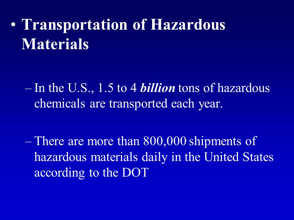 Transportation of Hazardous Materials –In the U.S., 1.5 to 4 billion tons of hazardous chemicals are transported each year. –There are more than 800,0