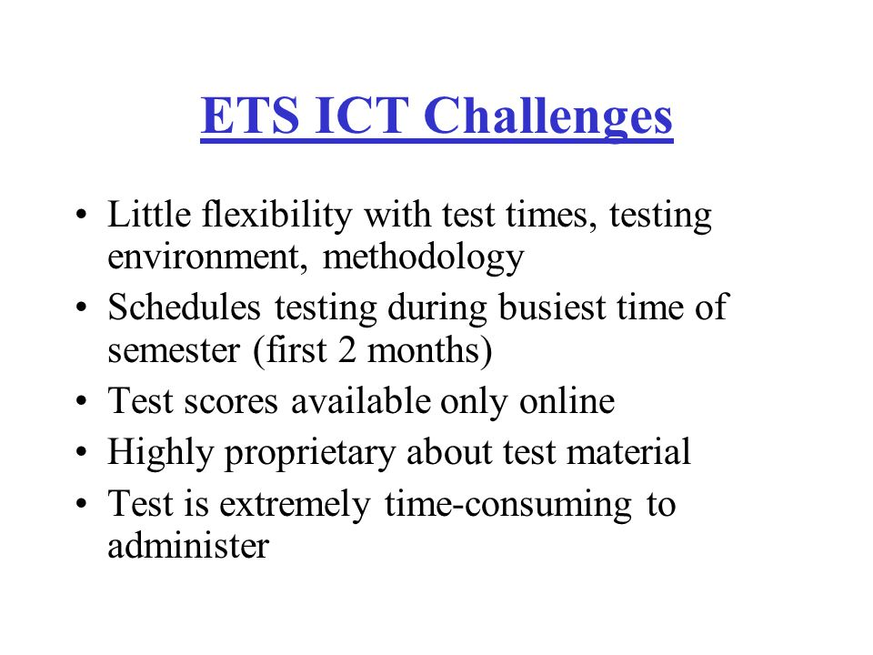 ETS ICT Challenges Little flexibility with test times, testing environment, methodology Schedules testing during busiest time of semester (first 2 months) Test scores available only online Highly proprietary about test material Test is extremely time-consuming to administer
