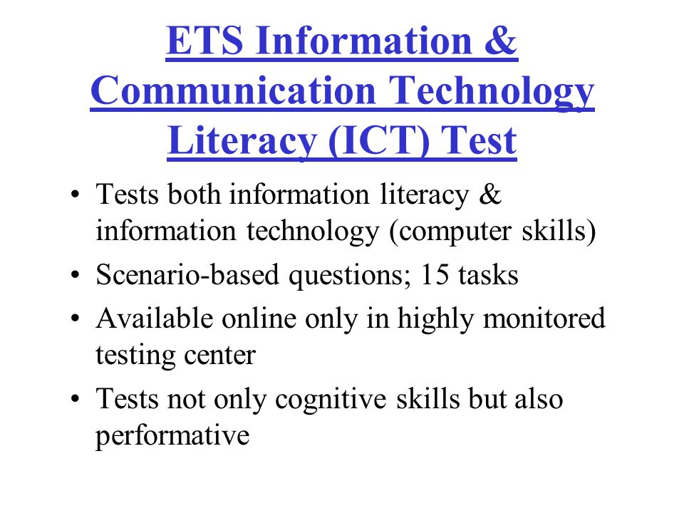 ETS Information & Communication Technology Literacy (ICT) Test Tests both information literacy & information technology (computer skills) Scenario-based questions; 15 tasks Available online only in highly monitored testing center Tests not only cognitive skills but also performative