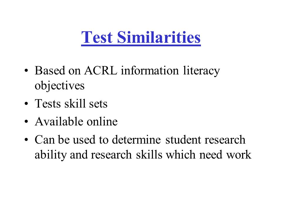 Test Similarities Based on ACRL information literacy objectives Tests skill sets Available online Can be used to determine student research ability and research skills which need work