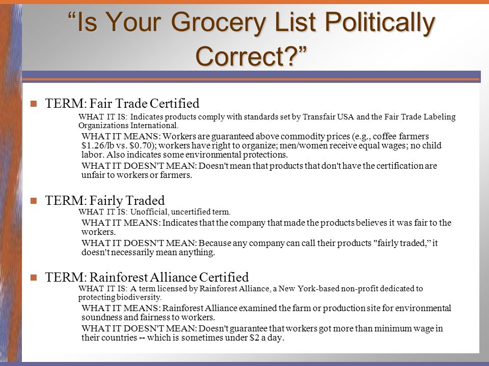 """Is Your Grocery List Politically Correct?"" TERM: Fair Trade Certified WHAT IT IS: Indicates products comply with standards set by Transfair USA and t"