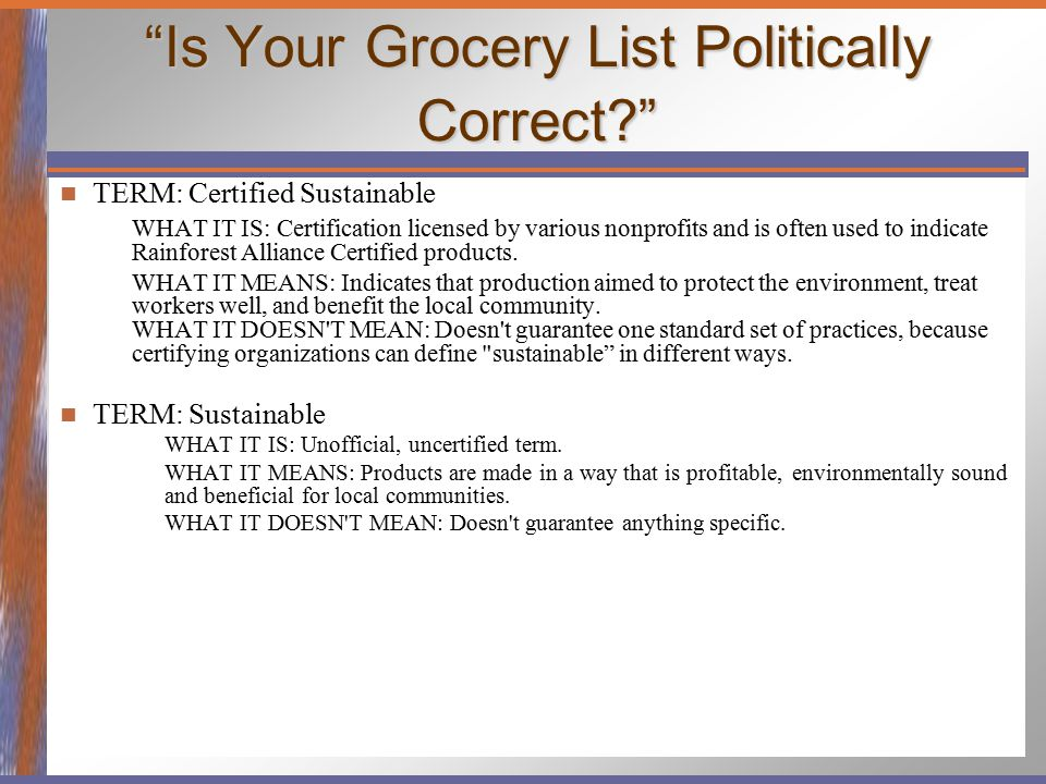 """Is Your Grocery List Politically Correct?"" TERM: Certified Sustainable WHAT IT IS: Certification licensed by various nonprofits and is often used to"