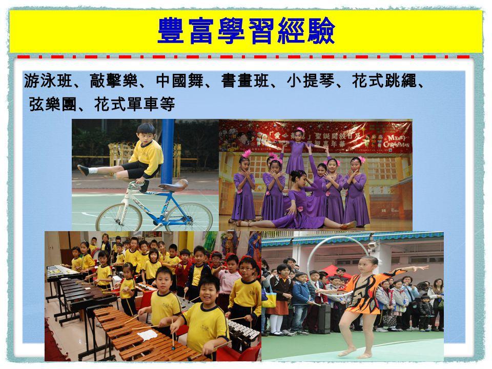豐富學習經驗 游泳班、敲擊樂、中國舞、書畫班、小提琴、花式跳繩、 弦樂團、花式單車等
