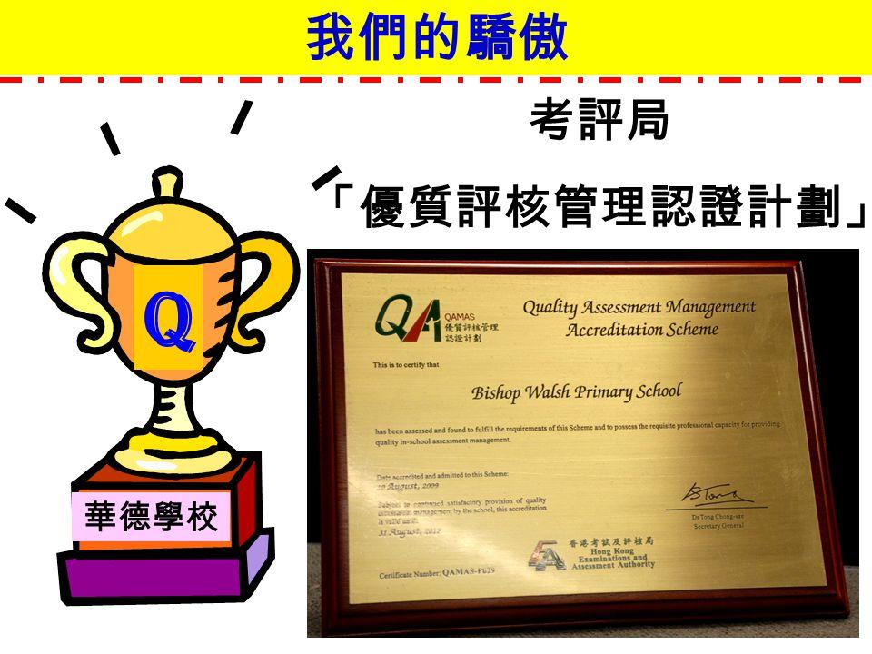 Q 華德學校 考評局 「優質評核管理認證計劃」 我們的驕傲