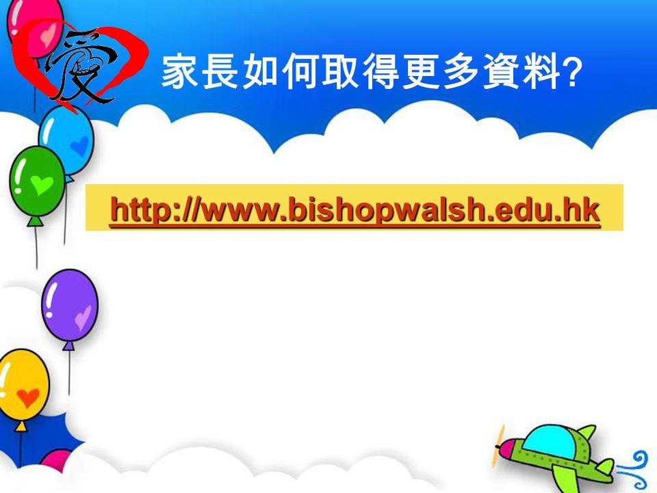 家長如何取得更多資料 http://www.bishopwalsh.edu.hk