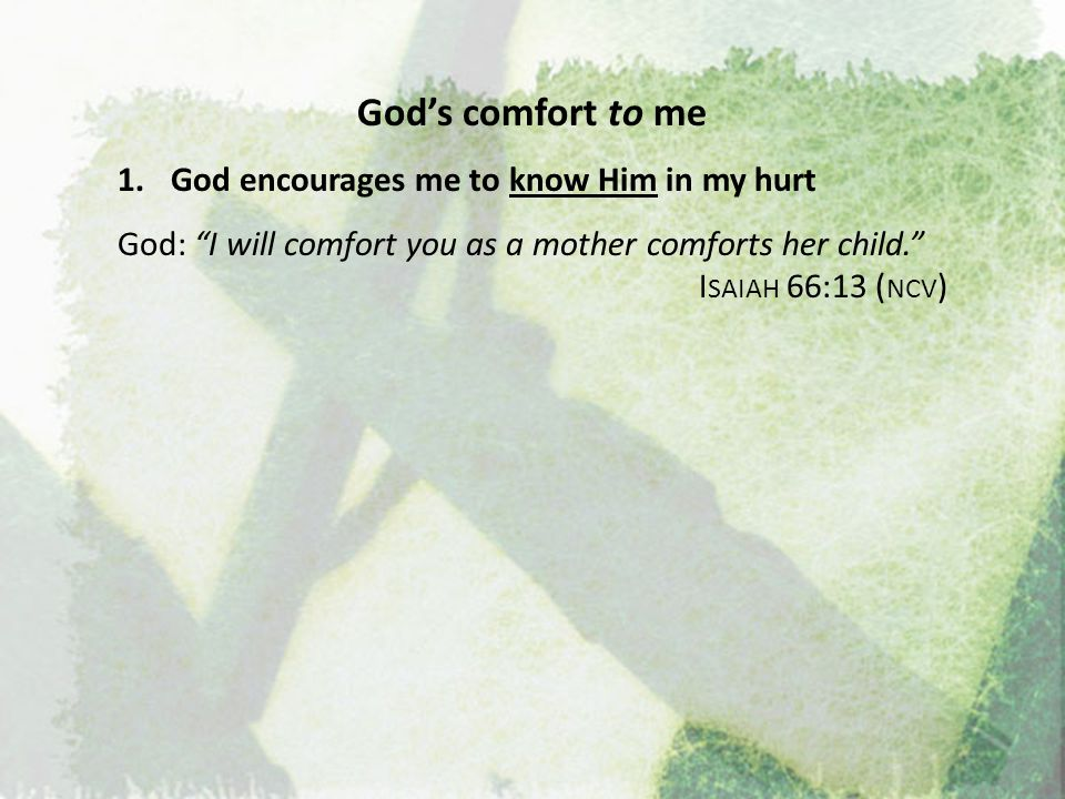 God's comfort to me 1.God encourages me to know Him in my hurt 2.