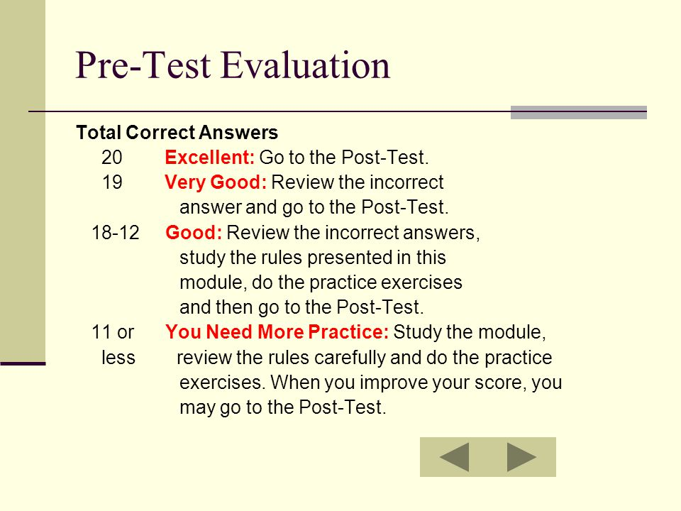 Pre-Test Evaluation Total Correct Answers 20 Excellent: Go to the Post-Test. 19 Very Good: Review the incorrect answer and go to the Post-Test. 18-12