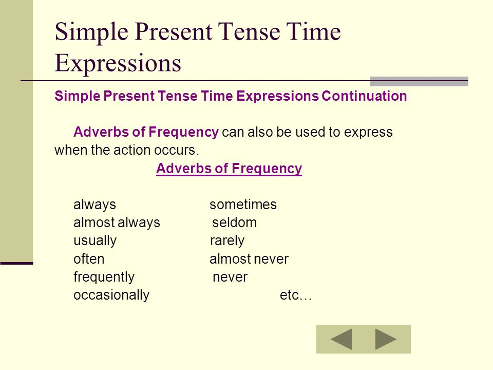 Simple Present Tense Time Expressions Simple Present Tense Time Expressions Continuation Adverbs of Frequency can also be used to express when the action occurs.