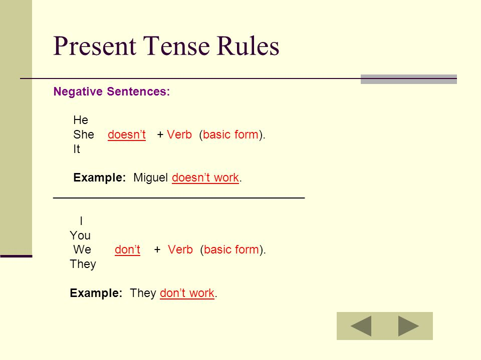Present Tense Rules Negative Sentences: He She doesn't + Verb (basic form). It Example: Miguel doesn't work. ______________________________________ I