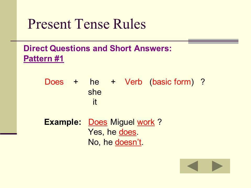 Present Tense Rules Direct Questions and Short Answers: Pattern #1 Does + he + Verb (basic form) ? she it Example: Does Miguel work ? Yes, he does. No