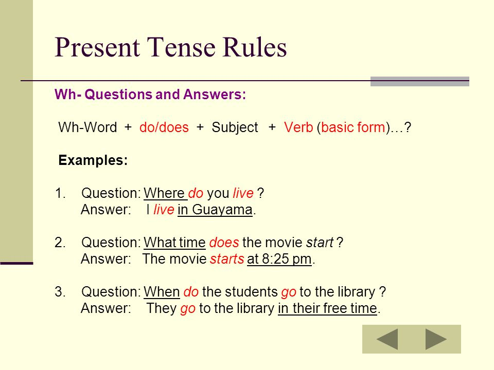 Present Tense Rules Wh- Questions and Answers: Wh-Word + do/does + Subject + Verb (basic form)….