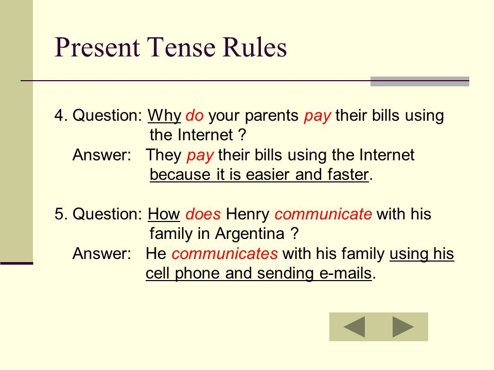 Present Tense Rules 4. Question: Why do your parents pay their bills using the Internet .