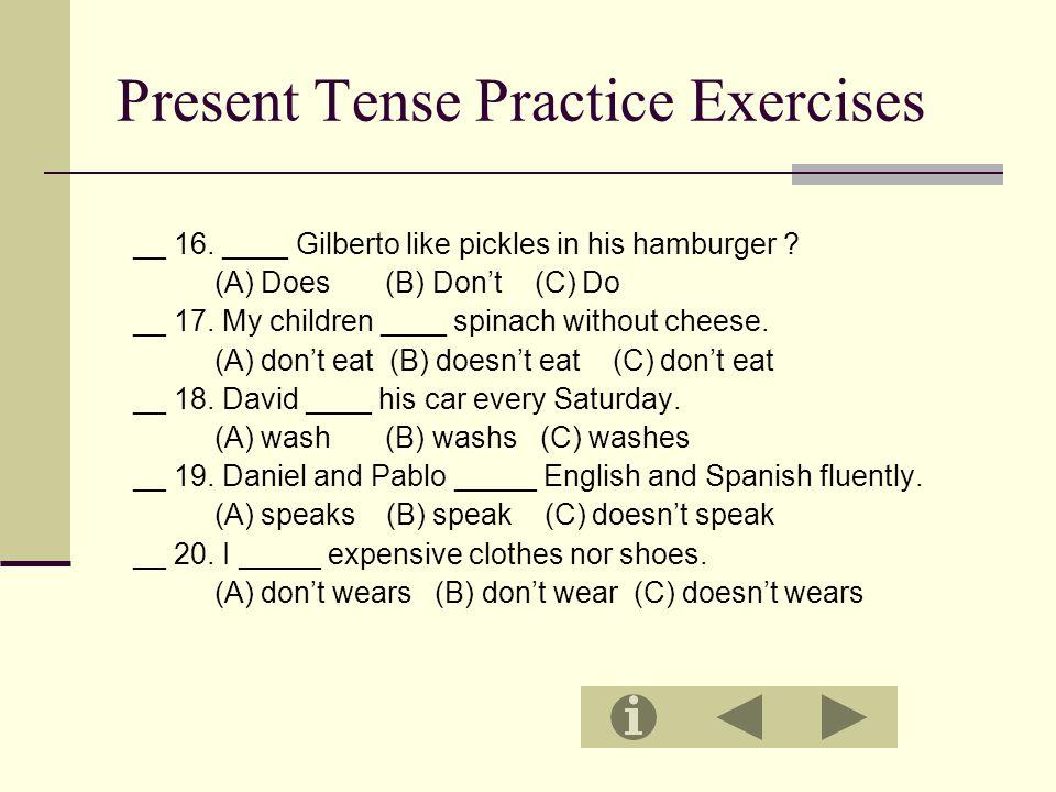 Present Tense Practice Exercises __ 16. ____ Gilberto like pickles in his hamburger .