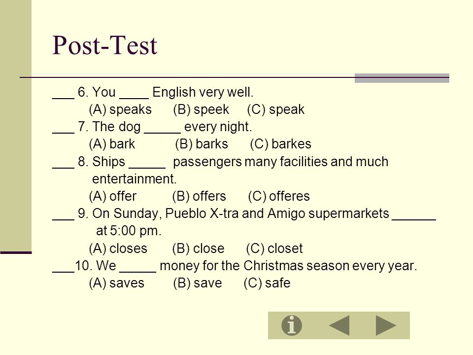 Post-Test ___ 6. You ____ English very well. (A) speaks (B) speek (C) speak ___ 7. The dog _____ every night. (A) bark (B) barks (C) barkes ___ 8. Shi