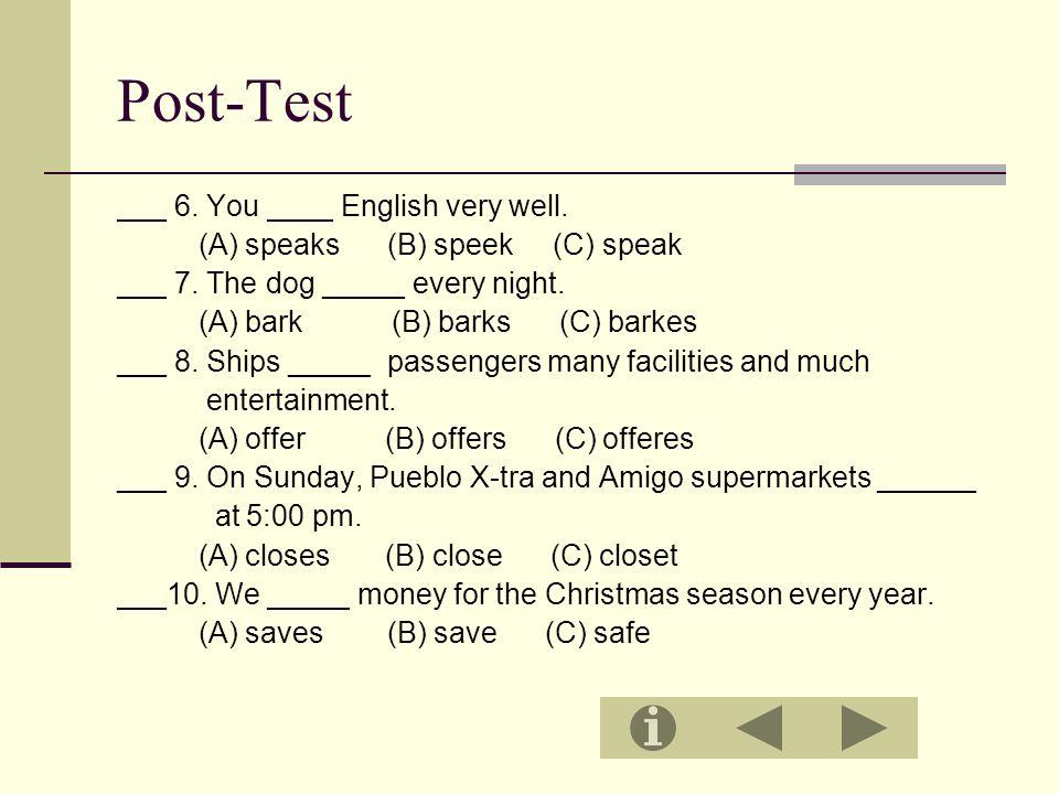 Post-Test ___ 6. You ____ English very well. (A) speaks (B) speek (C) speak ___ 7.