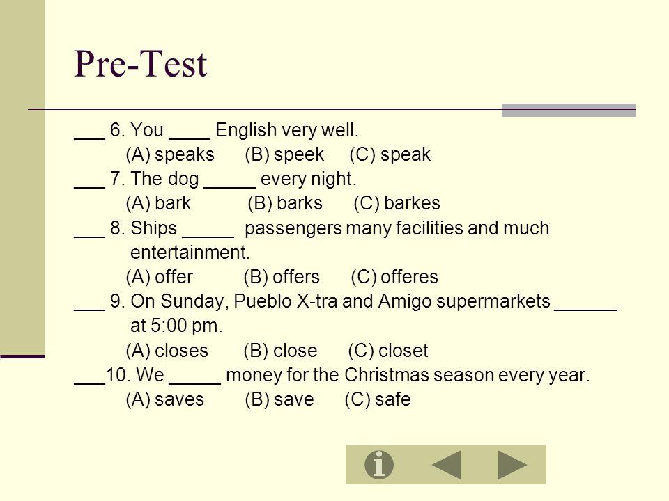 Pre-Test ___ 6. You ____ English very well. (A) speaks (B) speek (C) speak ___ 7.
