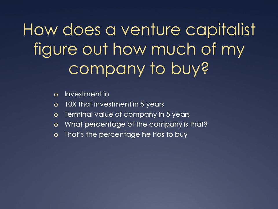 How does a venture capitalist figure out how much of my company to buy.
