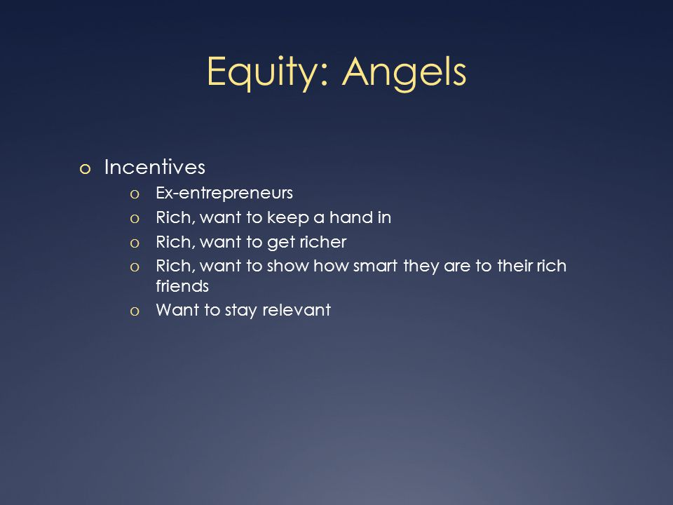 Equity: Angels o Incentives o Ex-entrepreneurs o Rich, want to keep a hand in o Rich, want to get richer o Rich, want to show how smart they are to their rich friends o Want to stay relevant