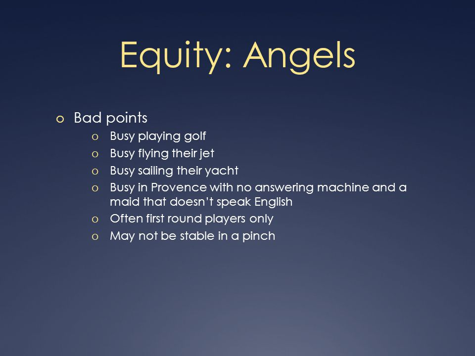 Equity: Angels o Bad points o Busy playing golf o Busy flying their jet o Busy sailing their yacht o Busy in Provence with no answering machine and a maid that doesn't speak English o Often first round players only o May not be stable in a pinch