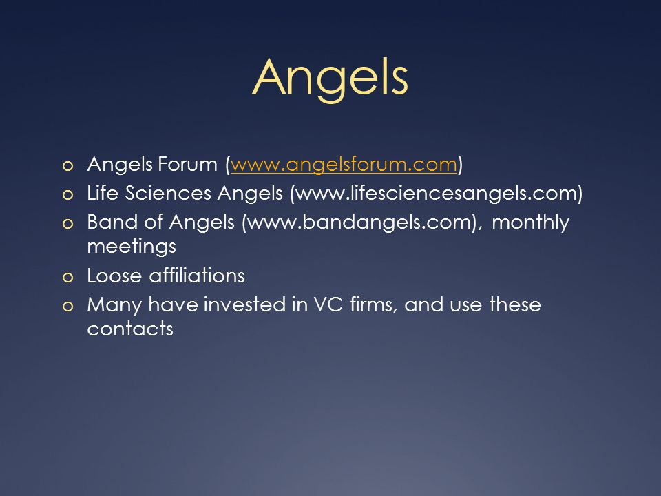 Angels o Angels Forum (www.angelsforum.com)www.angelsforum.com o Life Sciences Angels (www.lifesciencesangels.com) o Band of Angels (www.bandangels.com), monthly meetings o Loose affiliations o Many have invested in VC firms, and use these contacts