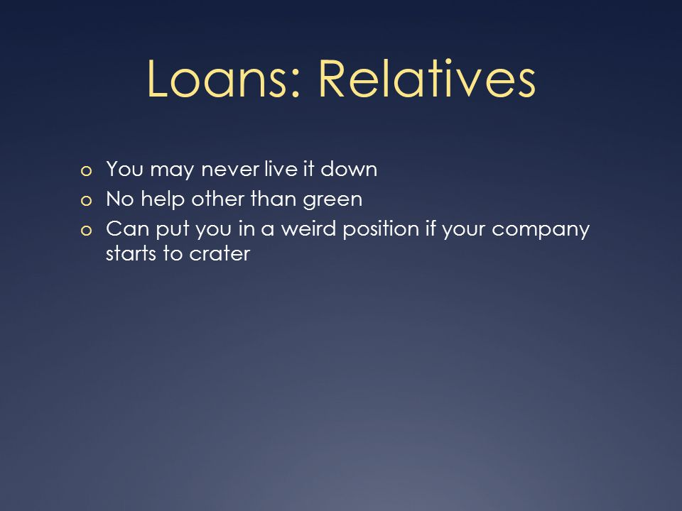 Loans: Relatives o You may never live it down o No help other than green o Can put you in a weird position if your company starts to crater