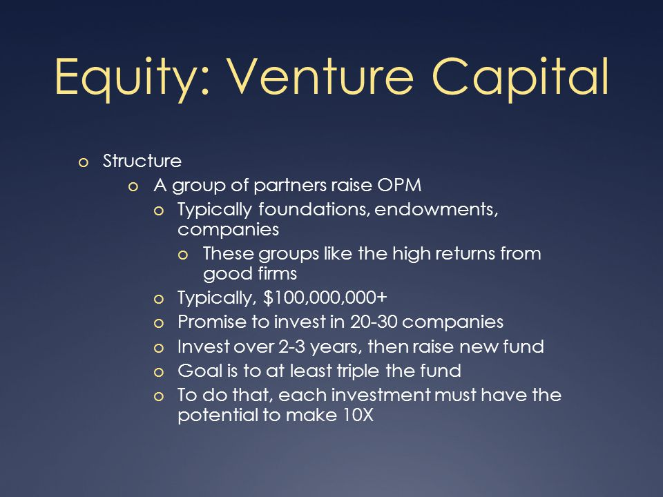 Equity: Venture Capital o Incentive o Partnerships take 20% to 30% of profits o For a $100M fund that goes 3X, $200M in profit, of which $40M goes to the VC partners o 2.5% management fee for salaries, expenses