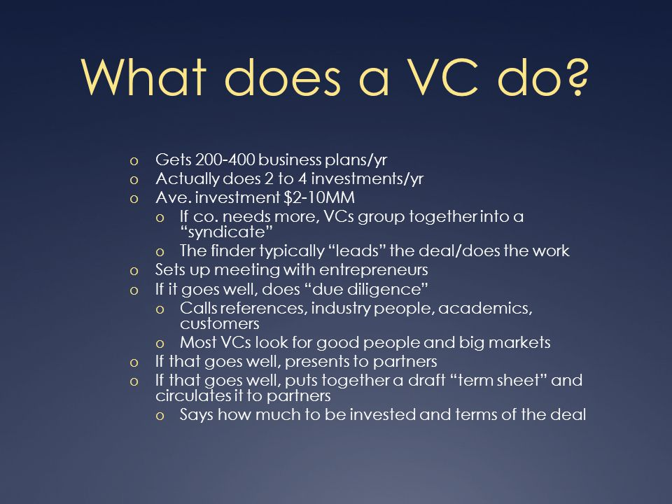 What does a VC do. o Gets 200-400 business plans/yr o Actually does 2 to 4 investments/yr o Ave.