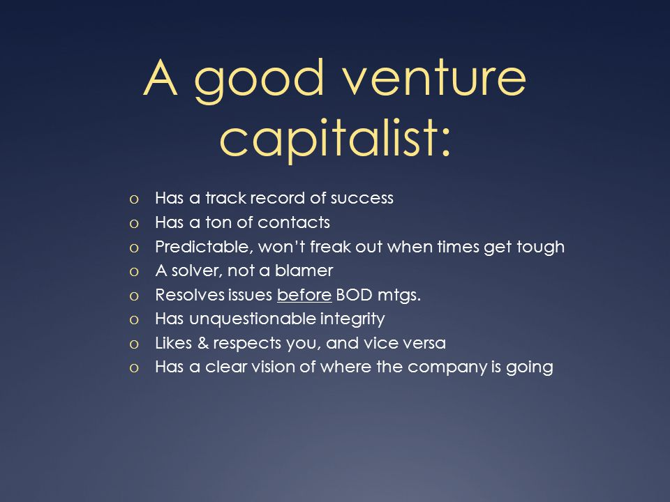 A good venture capitalist: o Has a track record of success o Has a ton of contacts o Predictable, won't freak out when times get tough o A solver, not a blamer o Resolves issues before BOD mtgs.