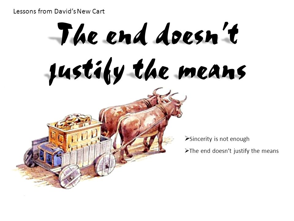 Lessons from David's New Cart  Sincerity is not enough  The end doesn't justify the means The end doesn't justify the means