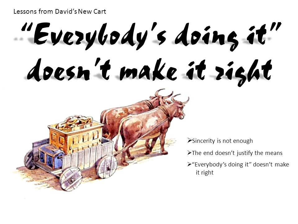 Lessons from David's New Cart  Sincerity is not enough  The end doesn't justify the means  Everybody's doing it doesn't make it right Everybody's doing it doesn't make it right