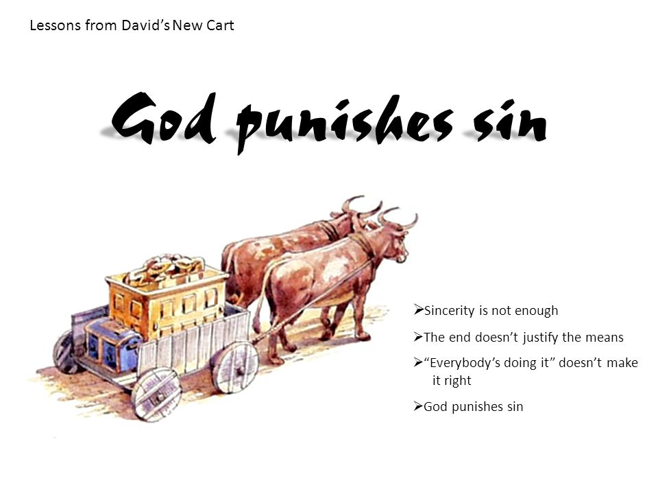 Lessons from David's New Cart  Sincerity is not enough  The end doesn't justify the means  Everybody's doing it doesn't make it right  God punishes sin God punishes sin