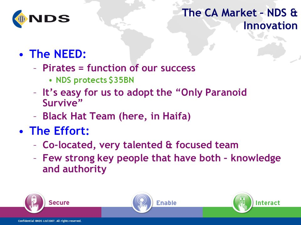 Confidential ©NDS Ltd 2007. All rights reserved. The CA Market – NDS & Innovation The NEED: –Pirates = function of our success NDS protects $35BN –It'