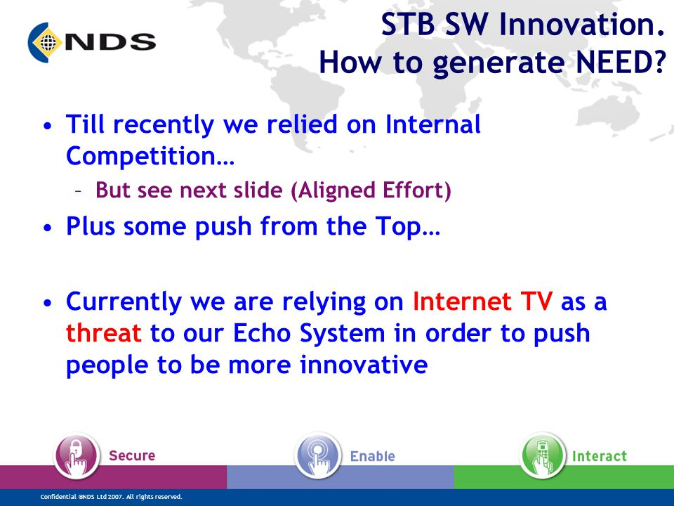 Confidential ©NDS Ltd 2007. All rights reserved. STB SW Innovation. How to generate NEED? Till recently we relied on Internal Competition… –But see ne