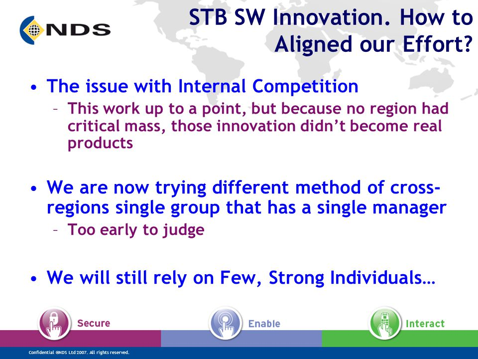 Confidential ©NDS Ltd 2007. All rights reserved. STB SW Innovation. How to Aligned our Effort? The issue with Internal Competition –This work up to a