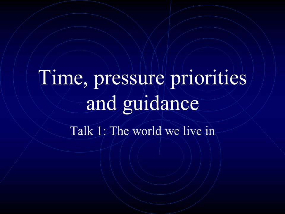 Time, pressure priorities and guidance Talk 1: The world we live in