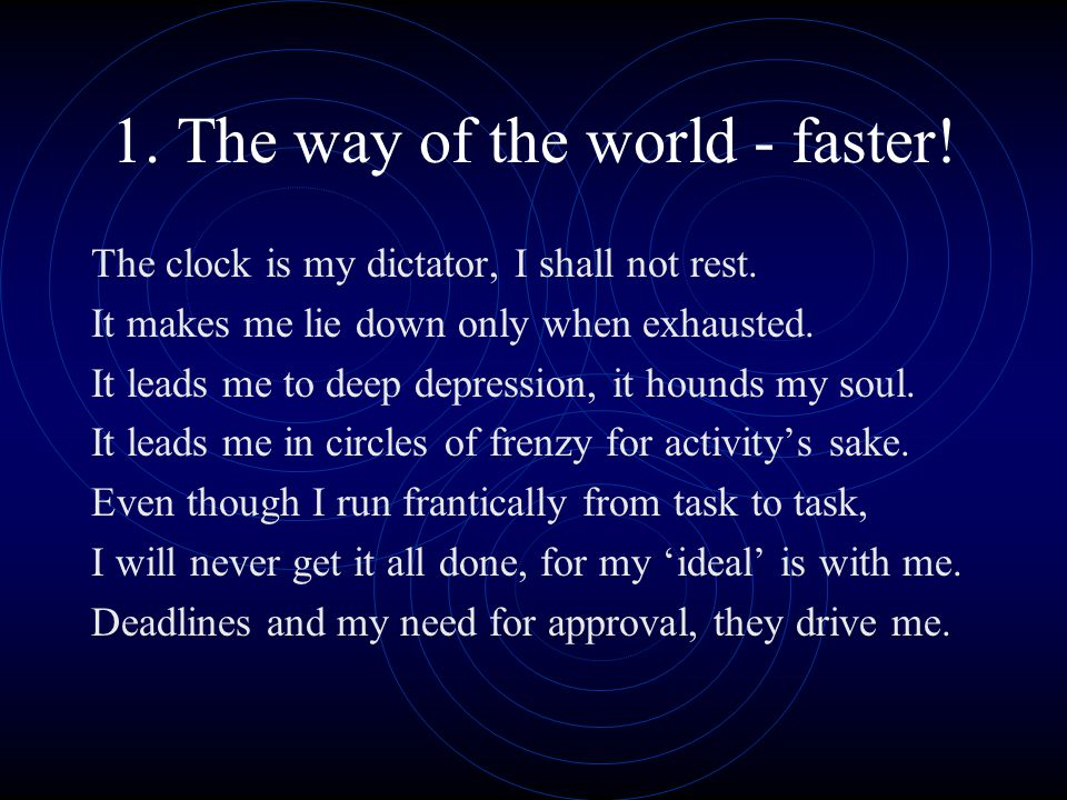 1.The way of the world - faster. The clock is my dictator, I shall not rest.