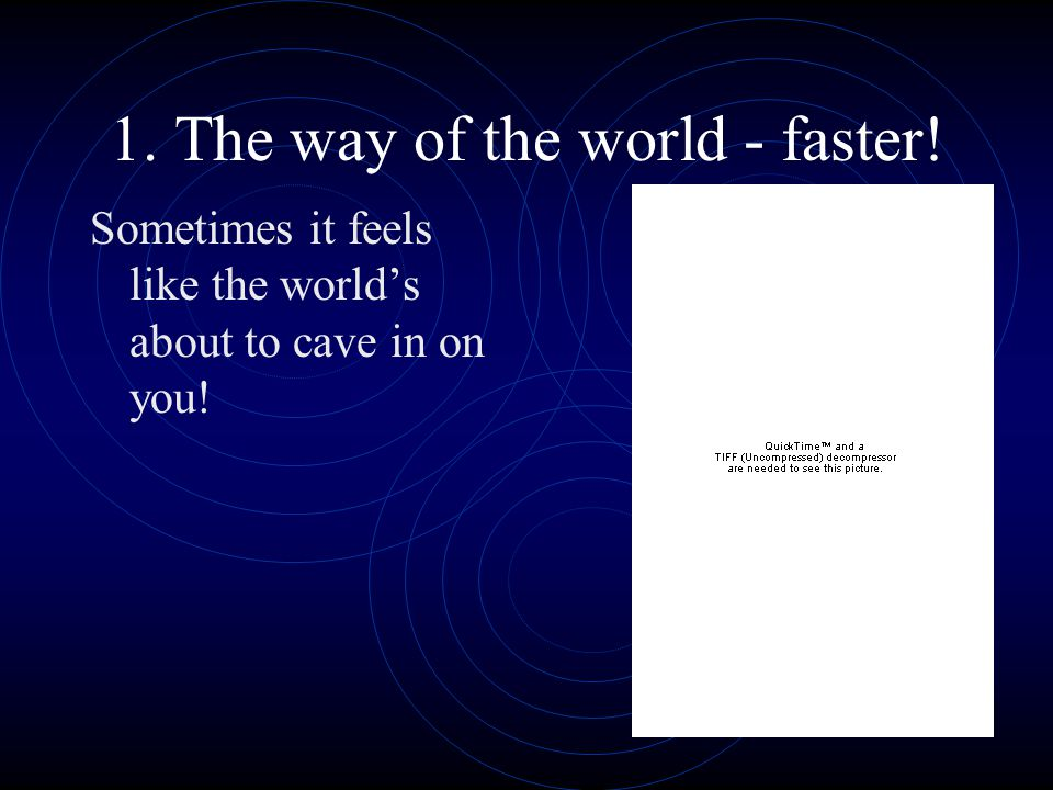 1. The way of the world - faster! Sometimes it feels like the world's about to cave in on you!