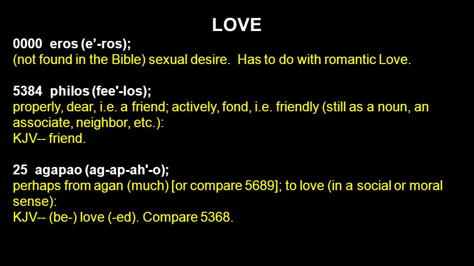 LOVE 0000 eros (e'-ros); (not found in the Bible) sexual desire. Has to do with romantic Love. 5384 philos (fee'-los); properly, dear, i.e. a friend;