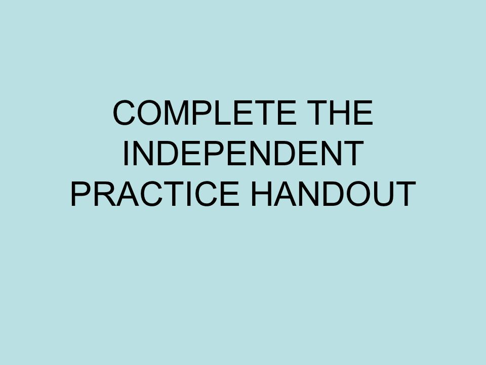 COMPLETE THE INDEPENDENT PRACTICE HANDOUT