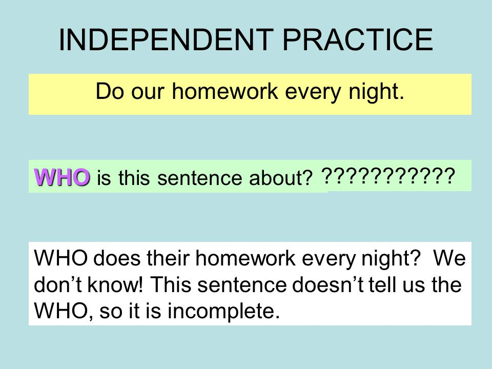 INDEPENDENT PRACTICE Do our homework every night. WHO is this sentence about.
