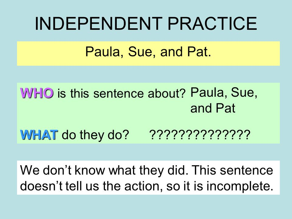 INDEPENDENT PRACTICE Paula, Sue, and Pat. WHO is this sentence about.