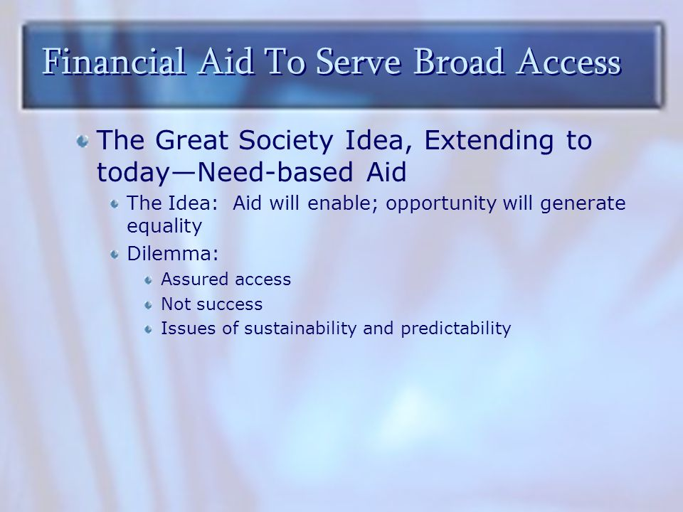 Financial Aid To Serve Broad Access The Great Society Idea, Extending to today—Need-based Aid The Idea: Aid will enable; opportunity will generate equality Dilemma: Assured access Not success Issues of sustainability and predictability